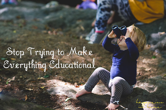 Stop Trying to Make Everything Educational