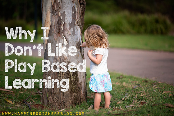 Why I Don't Like Play Based Learning | Happiness is here
